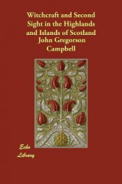 Witchcraft and Second Sight in the Highlands and Islands of Scotland av John Gregorson Campbell (Heftet)