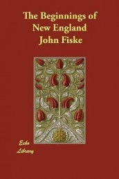 The Beginnings of New England av John Fiske (Heftet)