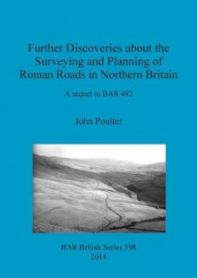 Further Discoveries About the Surveying and Planning of Roman Roads in Northern Britain av John Poulter (Heftet)