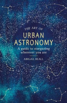 The Art of Urban Astronomy av Abigail Beall (Innbundet)