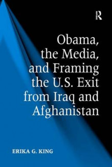 Obama, the Media, and Framing the U.S. Exit from Iraq and Afghanistan av Erika G. King (Innbundet)