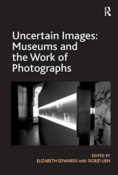 Uncertain Images: Museums and the Work of Photographs av Elizabeth Edwards og Sigrid Lien (Innbundet)