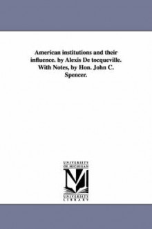 American Institutions and Their Influence. by Alexis de Tocqueville. with Notes, by Hon. John C. Spencer. av Professor Alexis De Tocqueville og Alexis De Tocqueville (Heftet)