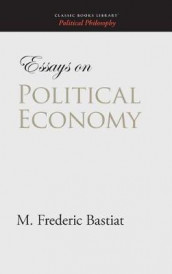 Essays on Political Economy av M Frederic Bastiat (Innbundet)