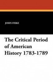 The Critical Period of American History 1783-1789 av John Fiske (Heftet)