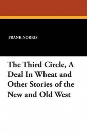 The Third Circle, a Deal in Wheat and Other Stories of the New and Old West av Frank Norris (Heftet)