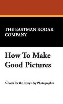 How to Make Good Pictures av Eastman Kodak Company The Eastman Kodak Company og The Eastman Kodak Company (Innbundet)