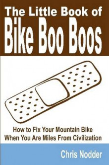 The Little Book of Bike Boo Boos - How to Fix Your Mountain Bike When You Are Miles From Civilization av Chris Nodder (Heftet)