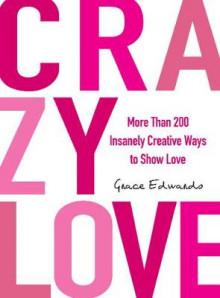 Crazy Love: More Than 200 Insanely Creative Ways to Show Love av Grace Edwards (Heftet)