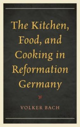 Omslag - The Kitchen, Food, and Cooking in Reformation Germany