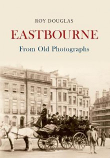 Eastbourne From Old Photographs av Roy Douglas (Heftet)