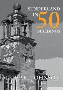 Sunderland in 50 Buildings av Michael Johnson (Heftet)