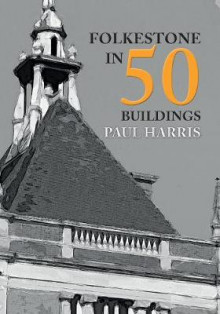 Folkestone in 50 Buildings av Paul Harris (Heftet)