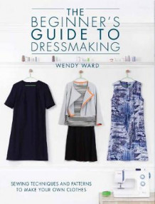 The Beginners Guide to Dressmaking av Wendy Ward (Heftet)