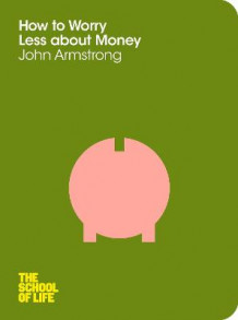 How to Worry Less About Money av Dr. John Armstrong og The School of Life (Heftet)