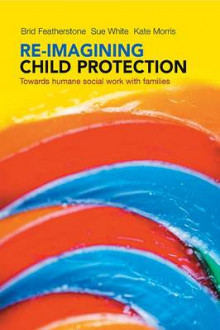 Re-imagining child protection av Brid Featherstone, Susan White og Kate Morris (Heftet)
