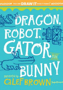 Dragon, Robot, Gatorbunny Pick One. Draw it. Make it Funny av Calef Brown (Minnebok)