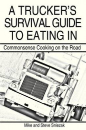 A Trucker's Survival Guide to Eating In: Commonsense Cooking on the Road av Mike And Steve Sniezak (Heftet)