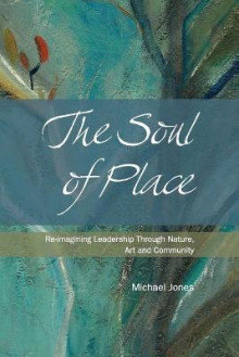 The Soul of Place - Re-Imagining Leadership Through Nature, Art and Community av Michael Jones (Heftet)