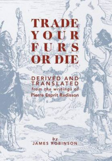 Trade Your Furs or Die - Derived and Translated from the Writings of Pierre Esprit Radisson av James Robinson (Innbundet)