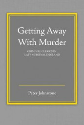 Getting Away With Murder: Criminal Clerics in Late Medieval England av Peter Johnstone (Heftet)
