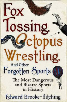 Fox Tossing, Octopus Wrestling and Other Forgotten Sports av Edward Brooke-Hitching (Heftet)