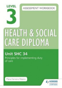 Level 3 Health & Social Care Diploma SHC 34 Assessment Workbook: Principles for Implementing Duty of Care in Health, Social Care or Children's and Young People's Settings: SHC 34 av Maria Ferreiro Peteiro (Heftet)