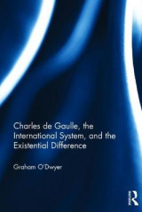 Omslag - Charles de Gaulle, the International System, and the Existential Difference