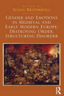 Gender and Emotions in Medieval and Early Modern Europe: Destroying Order, Structuring Disorder av Susan Broomhall (Innbundet)