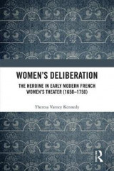 Omslag - Women's Deliberation: The Heroine in Early Modern French Women's Theater (1650-1750)