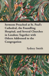 Sermons Preached at St. Paul's Cathedral, the Foundling Hospital, and Several Churches in London; Together with Others Addressed to the Congregation av Sydney Smith (Heftet)