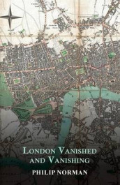 London Vanished and Vanishing - Painted and Described av Philip Norman (Heftet)