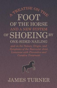 A Treatise on the Foot of the Horse and a New System of Shoeing by One-Sided Nailing, and on the Nature, Origin, and Symptoms of the Navicular Joint Lameness with Preventive and Curative Treatment av James Turner (Heftet)