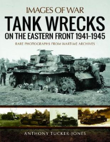Tank Wrecks of the Eastern Front 1941 - 1945 av Anthony Tucker-Jones (Heftet)