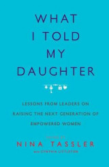 Omslag - What I Told My Daughter: Lessons from Leaders on Raising the Next Generation of Empowered Women