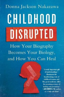 Childhood Disrupted: How Your Biography Becomes Your Biology, and How You Can Heal av Donna Jackson Nakazawa (Heftet)