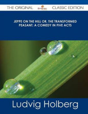 Jeppe on the Hill Or, the Transformed Peasant; A Comedy in Five Acts - The Original Classic Edition av Ludvig Holberg (Heftet)