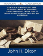 Gairloch in North-West Ross-Shire - Its Records, Traditions, Inhabitants, and Natural History - With a Guide to Gairloch and Loch Maree and a Map and av John H Dixon (Heftet)