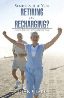 Seniors, Are You Retiring or Recharging? av John Clark (Heftet)