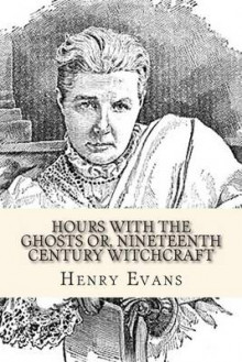 Hours with the Ghosts Or, Nineteenth Century Witchcraft av Henry R Evans (Heftet)