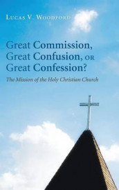 Great Commission, Great Confusion, or Great Confession? av Lucas V Woodford (Innbundet)