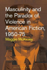 Omslag - Masculinity and the Paradox of Violence in American Fiction, 1950-75