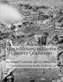 Gold Mining in Gilpin County Colorado av Samuel Cushman og J P Waterman (Heftet)