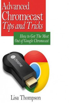 Advanced Chromecast Tips and Tricks (Chromecast User Guide) av Lisa Thompson (Heftet)