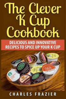 The Clever K Cup Cookbook av Charles Frazier (Heftet)