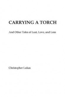 Carrying a Torch and Other Tales of Lust, Love, and Loss av Christopher Lukas (Heftet)