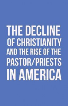 The Decline of Christianity and the Rise of the Pastor/Priests in America av John Morton (Heftet)