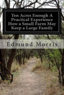 Ten Acres Enough a Practical Experience How a Small Farm May Keep a Large Family av Edmund Morris (Heftet)