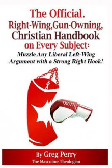 The Official, Right-Wing, Gun-Owning, Christian Handbook on Every Subject av Greg Perry (Heftet)