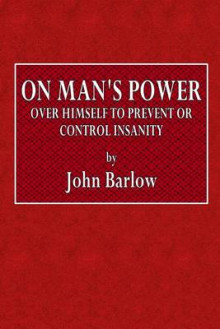 On Man's Power Over Himself to Prevent or Control Insanity av John Barlow (Heftet)